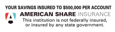 Your savings are insured up to $500,000 per account with American Share Insurance. This institution is not federally insured, or insured by any state government.